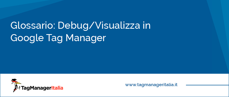 Glossario Debug Visualizza in Anteprima (Preview and Debug Mode) in Google Tag Manager